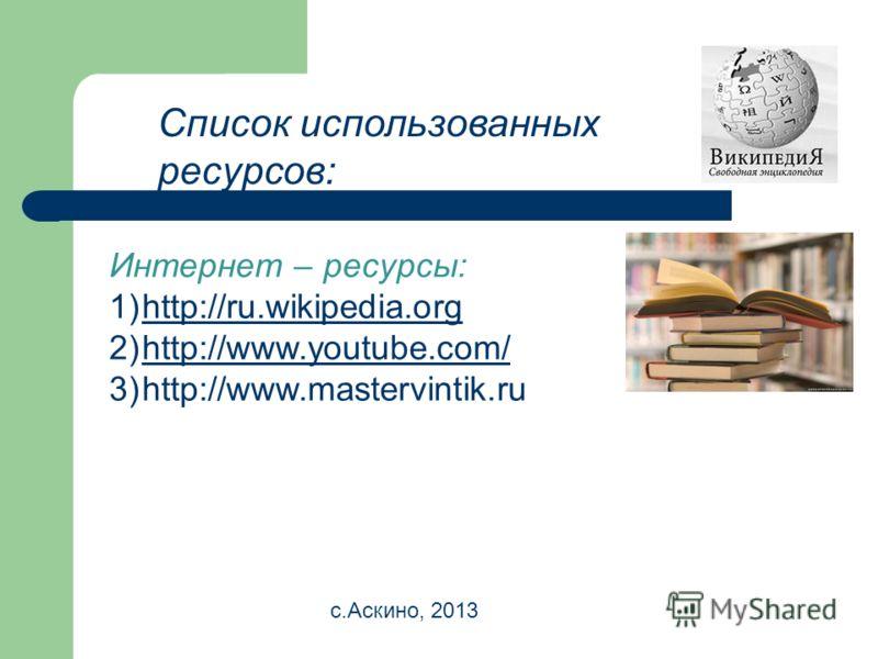 Список использованных ресурсов: Интернет – ресурсы: 1)http://ru.wikipedia.orghttp://ru.wikipedia.org 2)http://www.youtube.com/http://www.youtube.com/ 3)http://www.mastervintik.ru с.Аскино, 2013