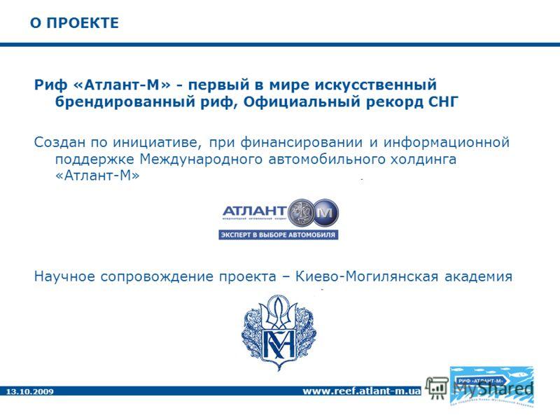 13.10.2009 www.reef.atlant-m.ua О ПРОЕКТЕ Риф «Атлант-М» - первый в мире искусственный брендированный риф, Официальный рекорд СНГ Создан по инициативе, при финансировании и информационной поддержке Международного автомобильного холдинга «Атлант-М» На