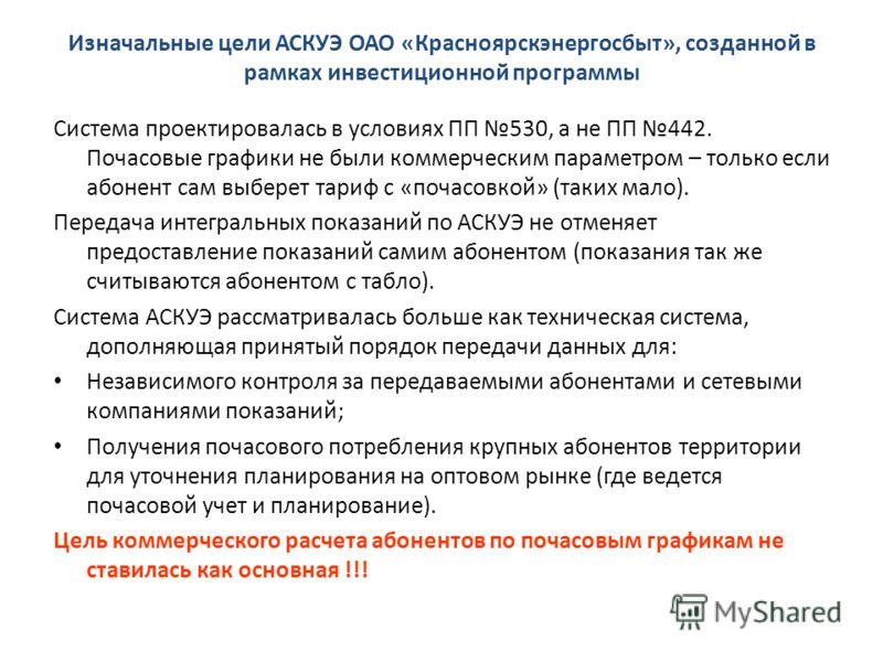 Изначальные цели АСКУЭ ОАО «Красноярскэнергосбыт», созданной в рамках инвестиционной программы Система проектировалась в условиях ПП 530, а не ПП 442. Почасовые графики не были коммерческим параметром – только если абонент сам выберет тариф с «почасо