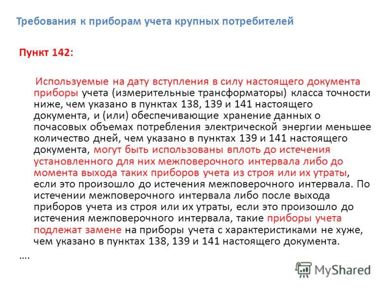 Требования к приборам учета крупных потребителей Пункт 142: Используемые на дату вступления в силу настоящего документа приборы учета (измерительные трансформаторы) класса точности ниже, чем указано в пунктах 138, 139 и 141 настоящего документа, и (и