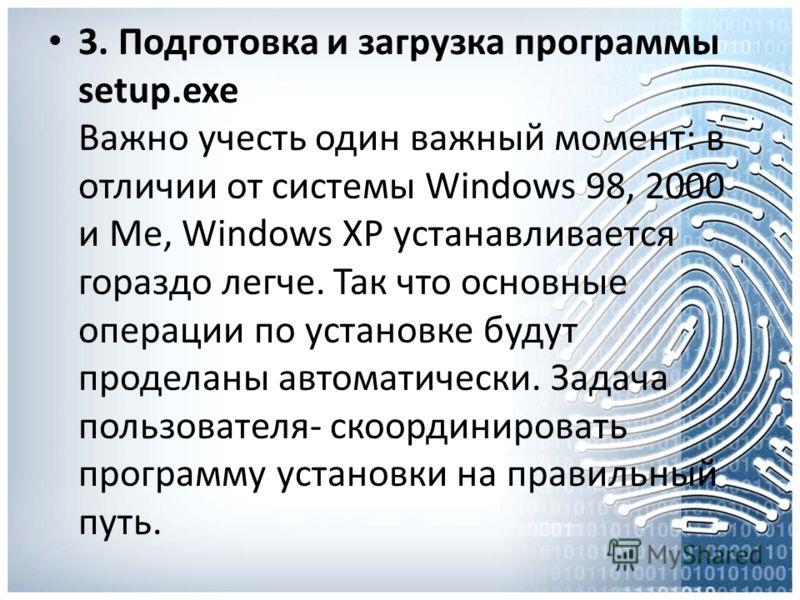 3. Подготовка и загрузка программы setup.exe Важно учесть один важный момент: в отличии от системы Windows 98, 2000 и Me, Windows XP устанавливается гораздо легче. Так что основные операции по установке будут проделаны автоматически. Задача пользоват