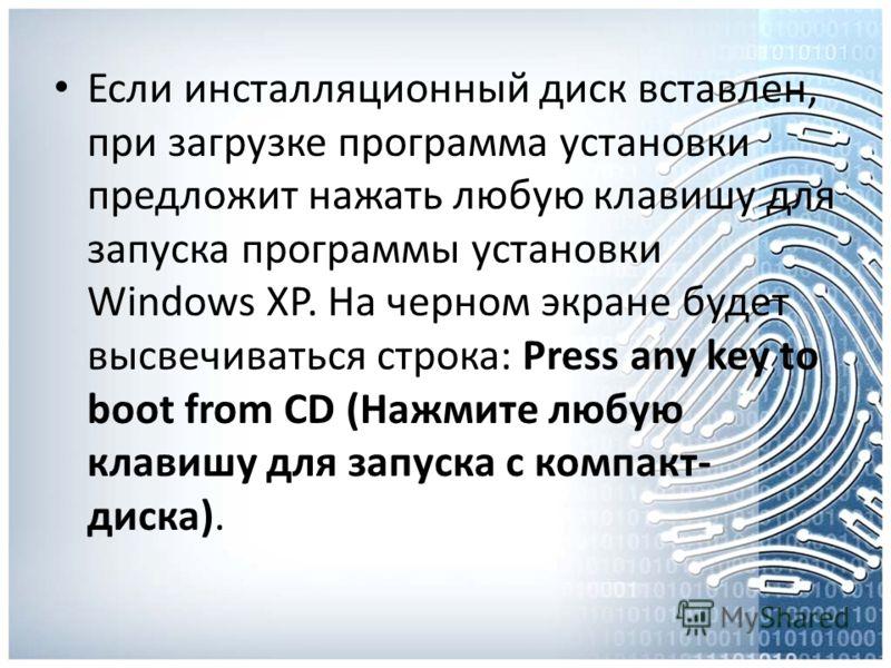 Если инсталляционный диск вставлен, при загрузке программа установки предложит нажать любую клавишу для запуска программы установки Windows XP. На черном экране будет высвечиваться строка: Press any key to boot from CD (Нажмите любую клавишу для запу