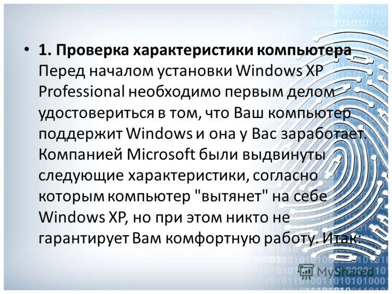 1. Проверка характеристики компьютера Перед началом установки Windows XP Professional необходимо первым делом удостовериться в том, что Ваш компьютер поддержит Windows и она у Вас заработает. Компанией Microsoft были выдвинуты следующие характеристик