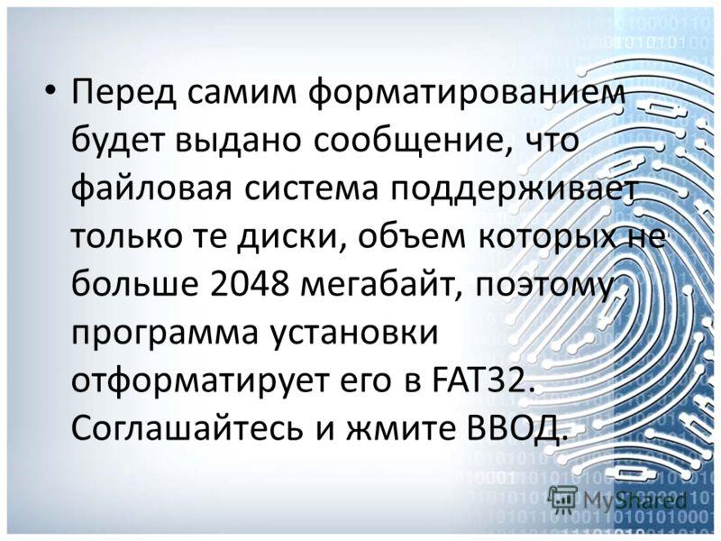 Перед самим форматированием будет выдано сообщение, что файловая система поддерживает только те диски, объем которых не больше 2048 мегабайт, поэтому программа установки отформатирует его в FAT32. Соглашайтесь и жмите ВВОД.