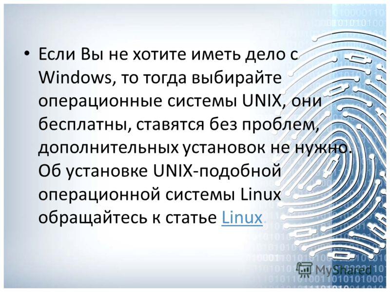 Если Вы не хотите иметь дело с Windows, то тогда выбирайте операционные системы UNIX, они бесплатны, ставятся без проблем, дополнительных установок не нужно. Об установке UNIX-подобной операционной системы Linux обращайтесь к статье Linux.Linux
