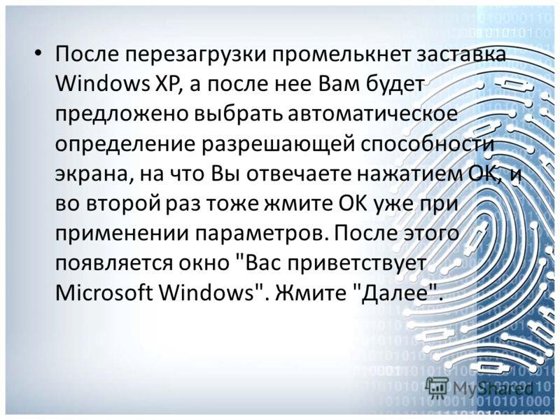 После перезагрузки промелькнет заставка Windows XP, а после нее Вам будет предложено выбрать автоматическое определение разрешающей способности экрана, на что Вы отвечаете нажатием OK, и во второй раз тоже жмите OK уже при применении параметров. Посл