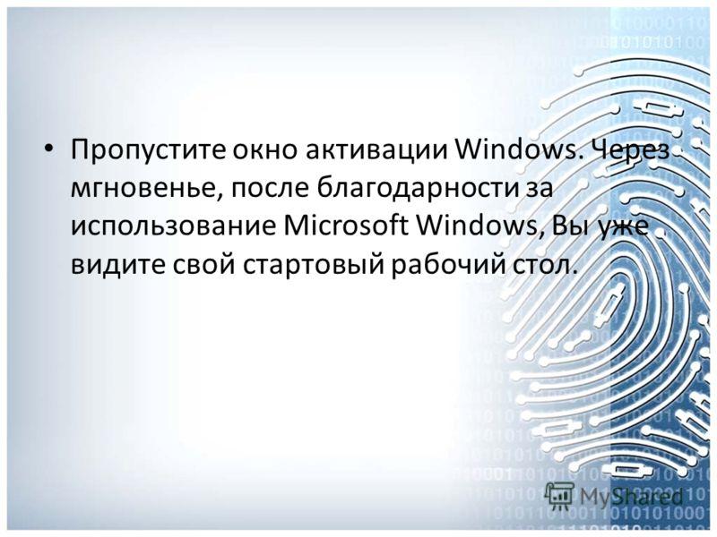 Пропустите окно активации Windows. Через мгновенье, после благодарности за использование Microsoft Windows, Вы уже видите свой стартовый рабочий стол.