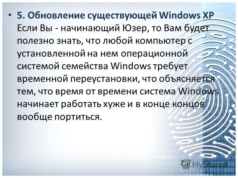 5. Обновление существующей Windows XP Если Вы - начинающий Юзер, то Вам будет полезно знать, что любой компьютер с установленной на нем операционной системой семейства Windows требует временной переустановки, что объясняется тем, что время от времени