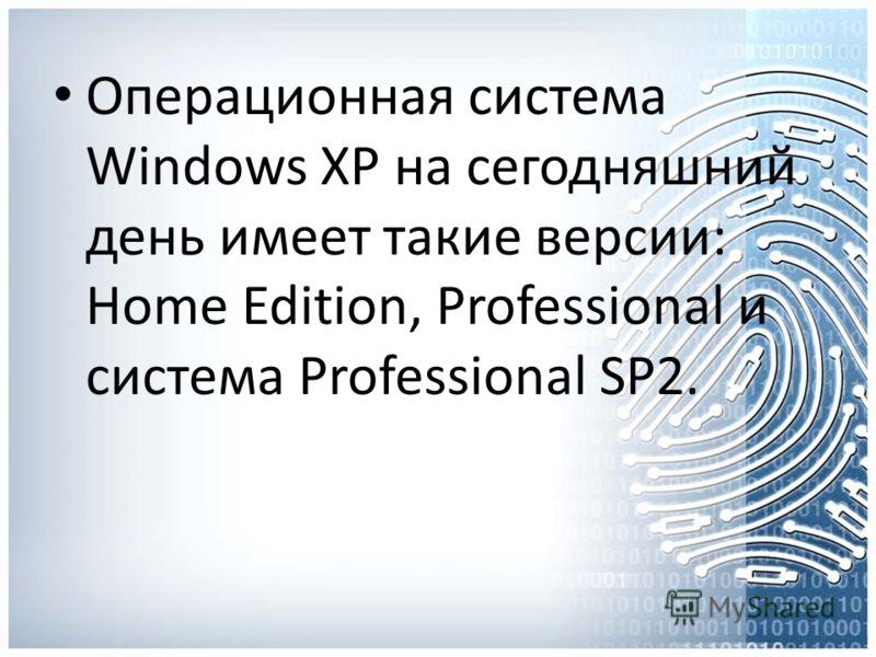 Операционная система Windows XP на сегодняшний день имеет такие версии: Home Edition, Professional и система Professional SP2.