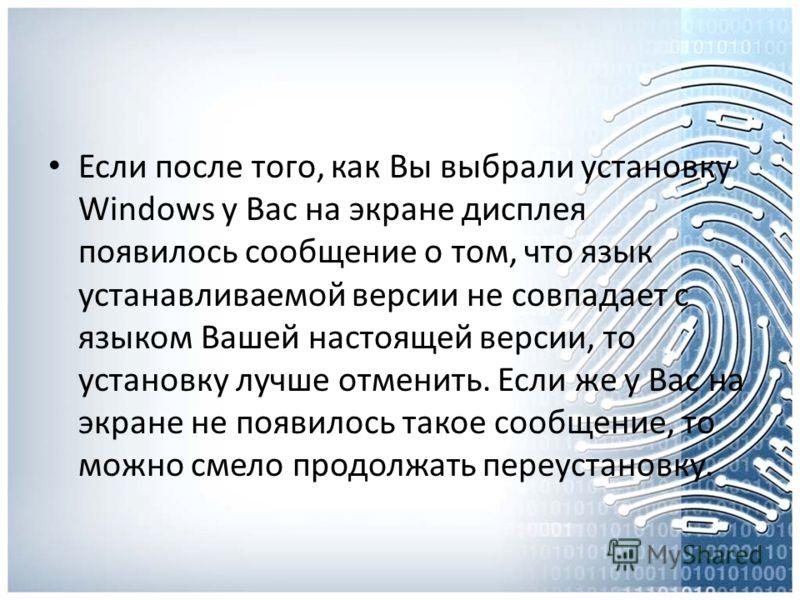 Если после того, как Вы выбрали установку Windows у Вас на экране дисплея появилось сообщение о том, что язык устанавливаемой версии не совпадает с языком Вашей настоящей версии, то установку лучше отменить. Если же у Вас на экране не появилось такое
