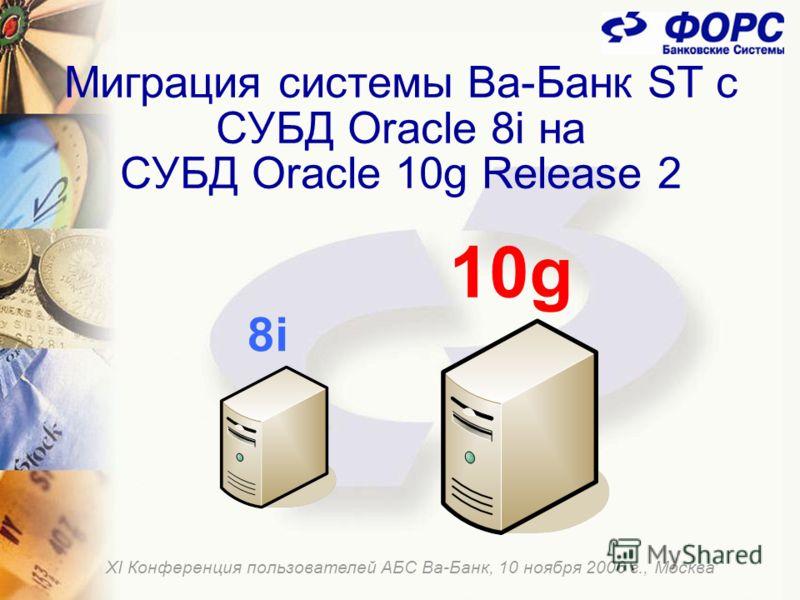 Миграция системы Ва-Банк ST с СУБД Oracle 8i на СУБД Oracle 10g Release 2 ХI Конференция пользователей АБС Ва-Банк, 10 ноября 2006 г., Москва