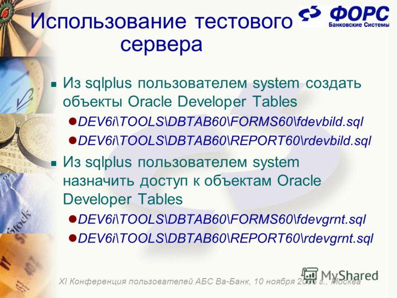 Использование тестового сервера Из sqlplus пользователем system создать объекты Oracle Developer Tables DEV6i\TOOLS\DBTAB60\FORMS60\fdevbild.sql DEV6i\TOOLS\DBTAB60\REPORT60\rdevbild.sql Из sqlplus пользователем system назначить доступ к объектам Ora