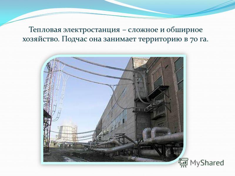 Тепловая электростанция – сложное и обширное хозяйство. Подчас она занимает территорию в 70 га.