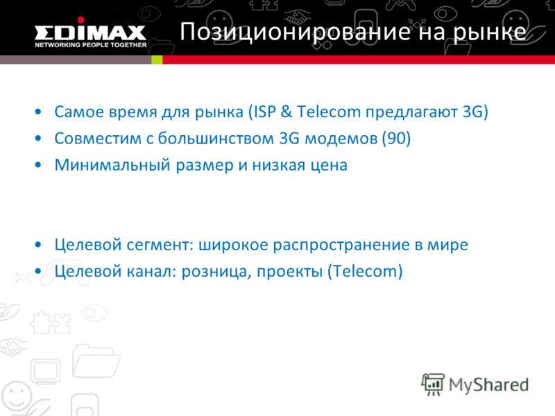 Позиционирование на рынке Самое время для рынка (ISP & Telecom предлагают 3G) Совместим с большинством 3G модемов (90) Минимальный размер и низкая цена Целевой сегмент: широкое распространение в мире Целевой канал: розница, проекты (Telecom)