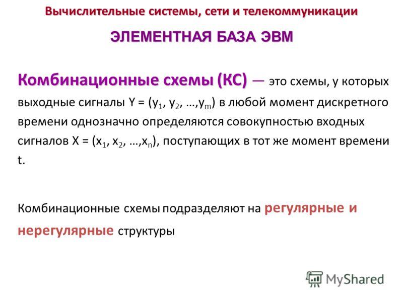 Вычислительные системы, сети и телекоммуникации ЭЛЕМЕНТНАЯ БАЗА ЭВМ Комбинационные схемы (КС) Комбинационные схемы (КС) это схемы, у которых выходные сигналы Y = (у 1, у 2, …,у m ) в любой момент дискретного времени однозначно определяются совокупнос