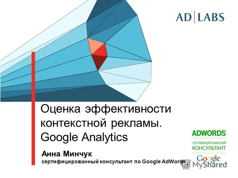 Оценка эффективности контекстной рекламы. Google Analytics Анна Минчук cертифицированный консультант по Google AdWords