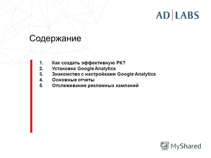 Содержание 1.Как создать эффективную РК? 2.Установка Google Analytics 3.Знакомство с настройками Google Analytics 4.Основные отчеты 5.Отслеживание рекламных кампаний