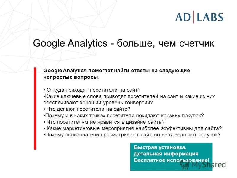Google Analytics помогает найти ответы на следующие непростые вопросы: Откуда приходят посетители на сайт? Какие ключевые слова приводят посетителей на сайт и какие из них обеспечивают хороший уровень конверсии? Что делают посетители на сайте? Почему