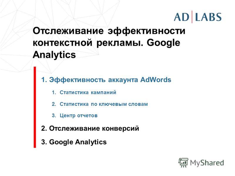 Отслеживание эффективности контекстной рекламы. Google Analytics 1.Эффективность аккаунта AdWords 1.Статистика кампаний 2.Статистика по ключевым словам 3.Центр отчетов 2.Отслеживание конверсий 3.Google Analytics