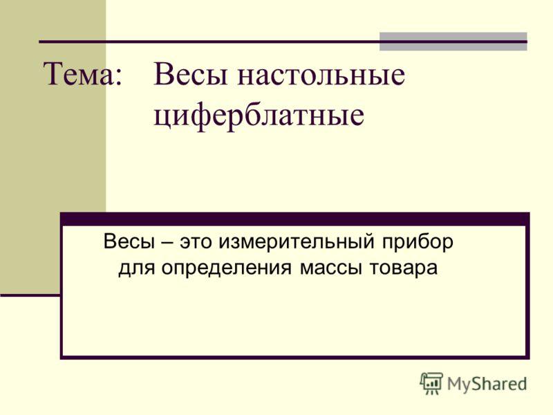 Тема: Весы настольные циферблатные Весы – это измерительный прибор для определения массы товара