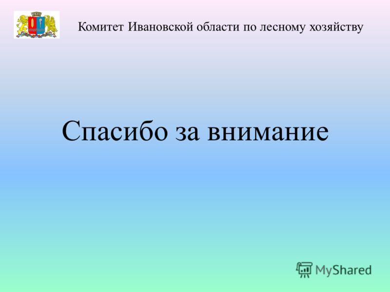 Спасибо за внимание Комитет Ивановской области по лесному хозяйству