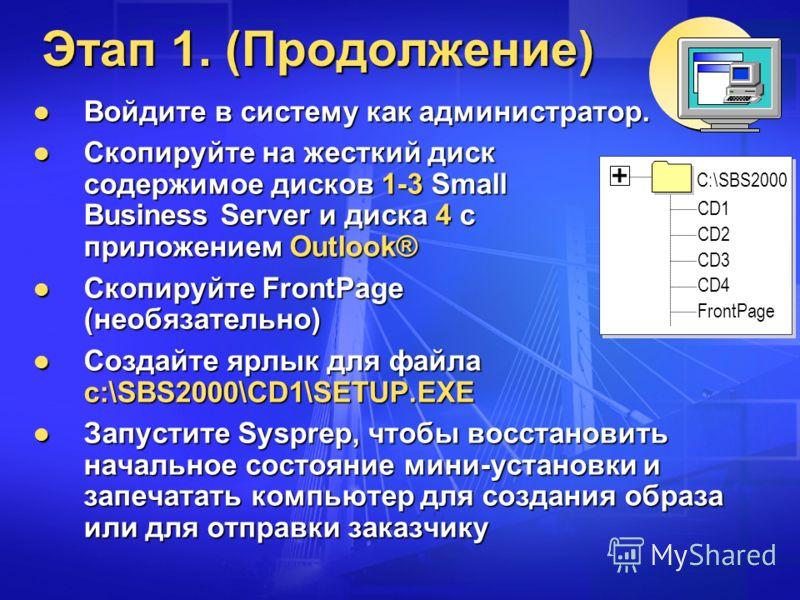 Этап 1. (Продолжение) Войдите в систему как администратор. Войдите в систему как администратор. Скопируйте на жесткий диск содержимое дисков 1-3 Small Business Server и диска 4 с приложением Outlook® Скопируйте на жесткий диск содержимое дисков 1-3 S