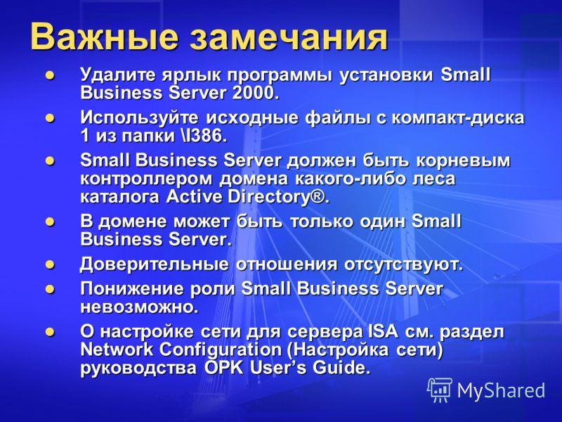 Важные замечания Удалите ярлык программы установки Small Business Server 2000. Удалите ярлык программы установки Small Business Server 2000. Используйте исходные файлы с компакт-диска 1 из папки \I386. Используйте исходные файлы с компакт-диска 1 из
