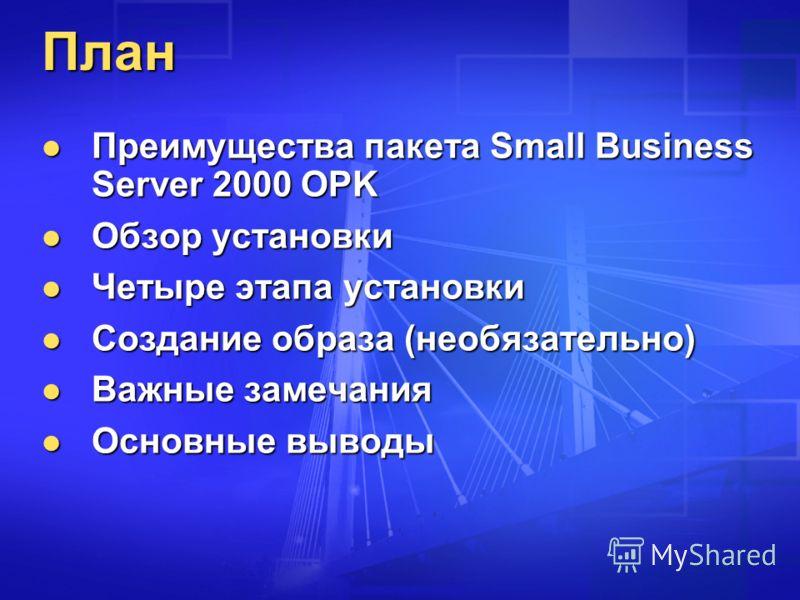 План Преимущества пакета Small Business Server 2000 OPK Преимущества пакета Small Business Server 2000 OPK Обзор установки Обзор установки Четыре этапа установки Четыре этапа установки Создание образа (необязательно) Создание образа (необязательно) В