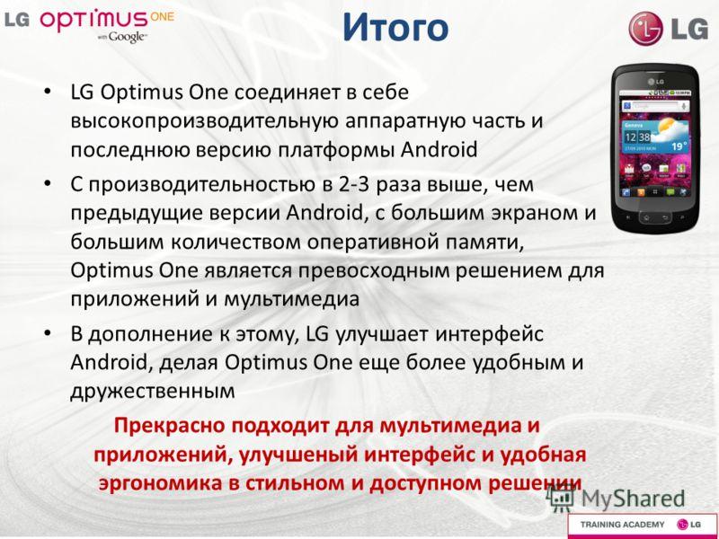 Итого LG Optimus One соединяет в себе высокопроизводительную аппаратную часть и последнюю версию платформы Android С производительностью в 2-3 раза выше, чем предыдущие версии Android, с большим экраном и большим количеством оперативной памяти, Optim