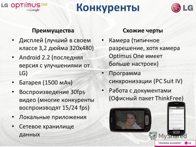 Конкуренты Преимущества Дисплей (лучший в своем классе 3,2 дюйма 320х480) Android 2.2 (последняя версия с улучшениями от LG) Батарея (1500 мАч) Воспроизведение 30fps видео (многие конкуренты воспроизводят 15/24 fps) Локальные приложения Сетевое храни