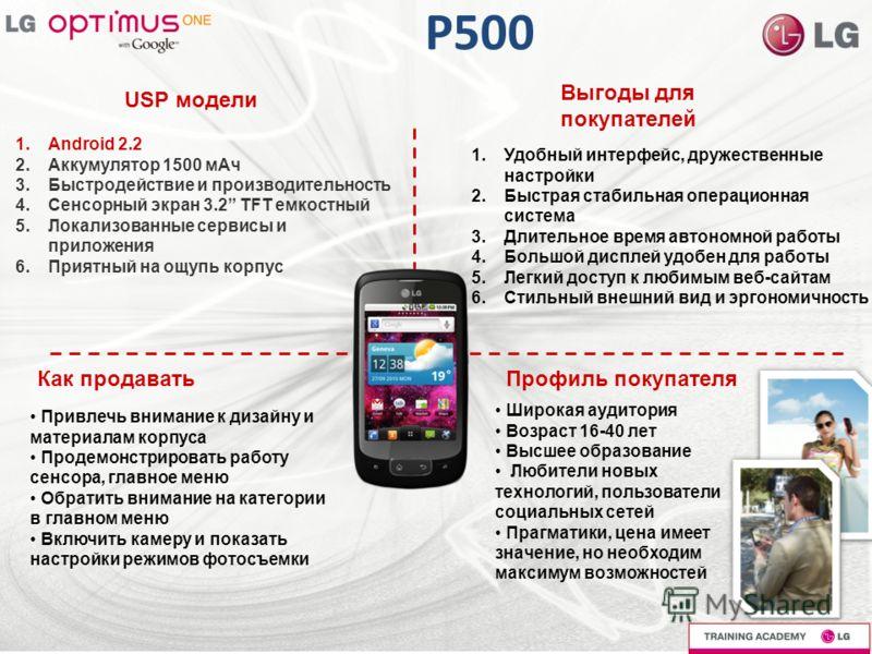 P500 USP модели Выгоды для покупателей Как продаватьПрофиль покупателя 1.Android 2.2 2.Аккумулятор 1500 мАч 3.Быстродействие и производительность 4.Сенсорный экран 3.2 TFT емкостный 5.Локализованные сервисы и приложения 6.Приятный на ощупь корпус 1.У