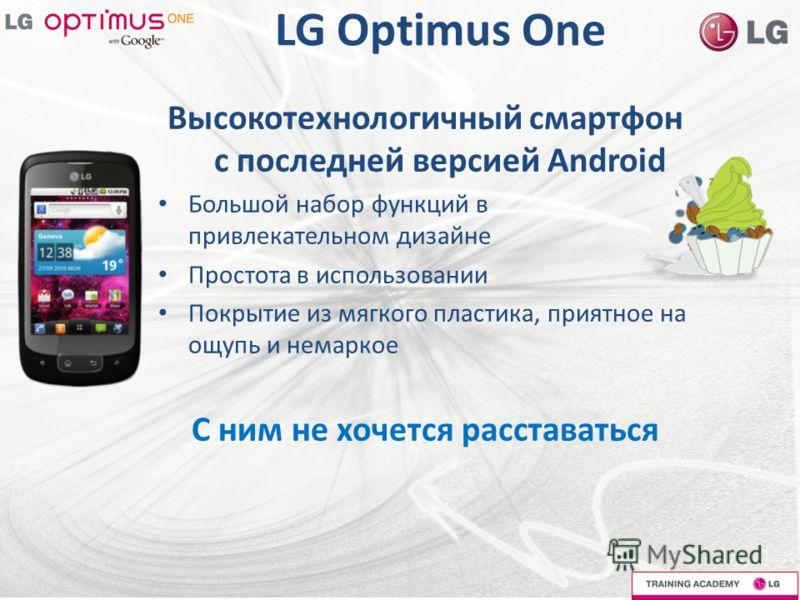 LG Optimus One Высокотехнологичный смартфон с последней версией Android Большой набор функций в привлекательном дизайне Простота в использовании Покрытие из мягкого пластика, приятное на ощупь и немаркое С ним не хочется расставаться