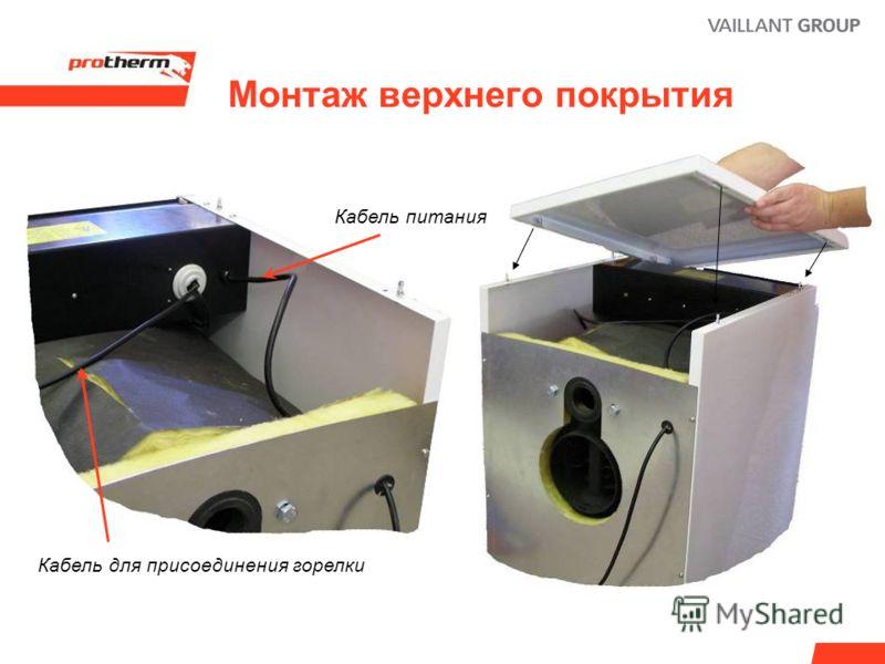 Монтаж верхнего покрытия Кабель питания Кабель для присоединения горелки