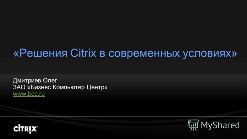 «Решения Citrix в современных условиях» Дмитриев Олег ЗАО «Бизнес Компьютер Центр» www.bcc.ru