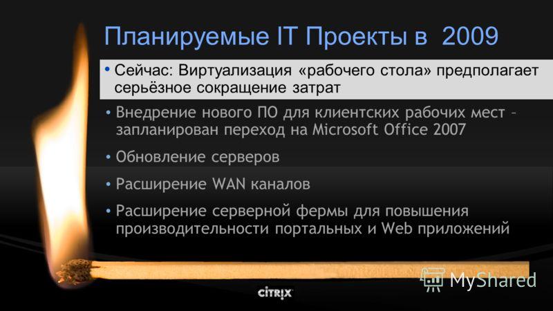 Планируемые IT Проекты в 2009 Обновление парка компьютеров и переход на Microsoft Vista Внедрение нового ПО для клиентских рабочих мест – запланирован переход на Microsoft Office 2007 Обновление серверов Расширение WAN каналов Расширение серверной фе