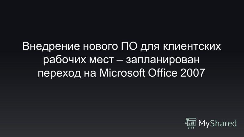 Внедрение нового ПО для клиентских рабочих мест – запланирован переход на Microsoft Office 2007