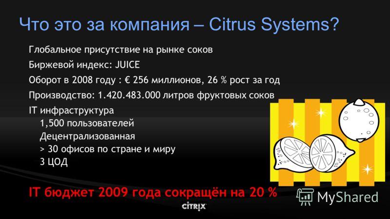 Что это за компания – Citrus Systems? Глобальное присутствие на рынке соков Биржевой индекс: JUICE Оборот в 2008 году : 256 миллионов, 26 % рост за год Производство: 1.420.483.000 литров фруктовых соков IT инфраструктура 1,500 пользователей Децентрал