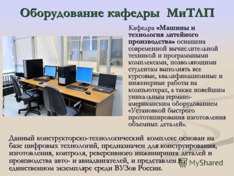 Оборудование кафедры МиТЛП Кафедра «Машины и технология литейного производства» оснащена современной вычислительной техникой и программными комплексами, позволяющими студентам выполнять все курсовые, квалификационные и инженерные работы на компьютера