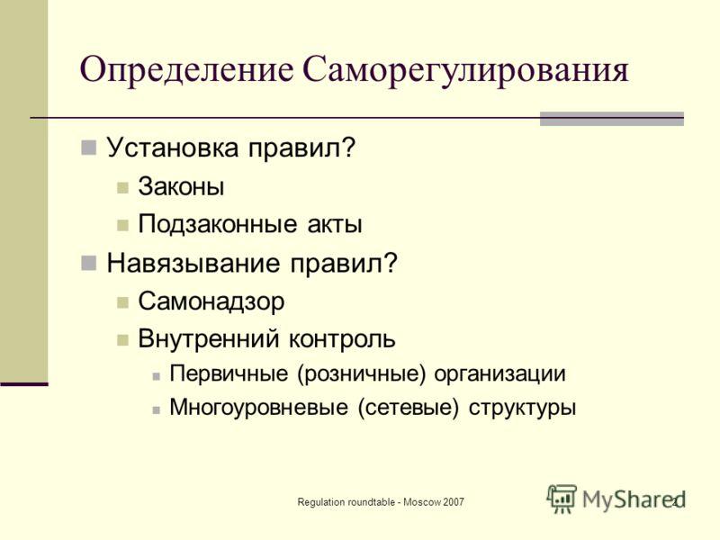 Regulation roundtable - Moscow 20072 Определение Саморегулирования Установка правил? Законы Подзаконные акты Навязывание правил? Самонадзор Внутренний контроль Первичные (розничные) организации Многоуровневые (сетевые) структуры