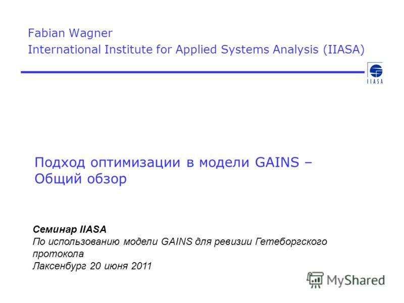 Подход оптимизации в модели GAINS – Общий обзор Fabian Wagner International Institute for Applied Systems Analysis (IIASA) Семинар IIASA По использованию модели GAINS для ревизии Гетеборгского протокола Лаксенбург 20 июня 2011