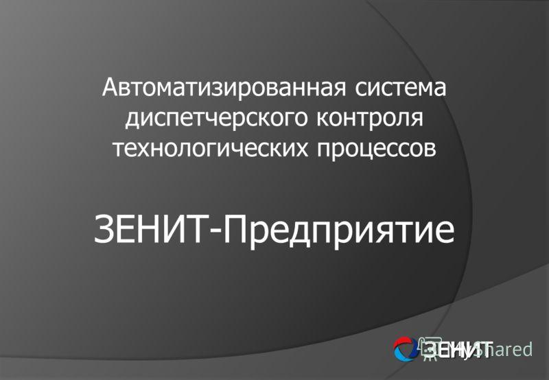 Автоматизированная система диспетчерского контроля технологических процессов ЗЕНИТ-Предприятие
