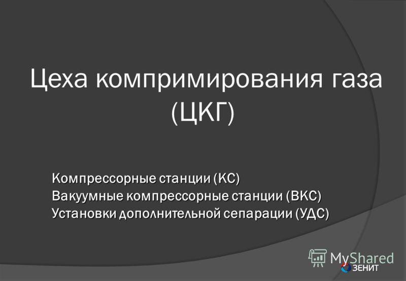 Цеха компримирования газа (ЦКГ) Компрессорные станции (КС) Вакуумные компрессорные станции (ВКС) Установки дополнительной сепарации (УДС)