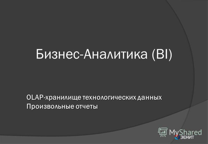 Бизнес-Аналитика (BI) OLAP-хранилище технологических данных Произвольные отчеты