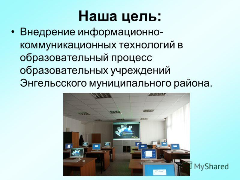 Наша цель: Внедрение информационно- коммуникационных технологий в образовательный процесс образовательных учреждений Энгельсского муниципального района.