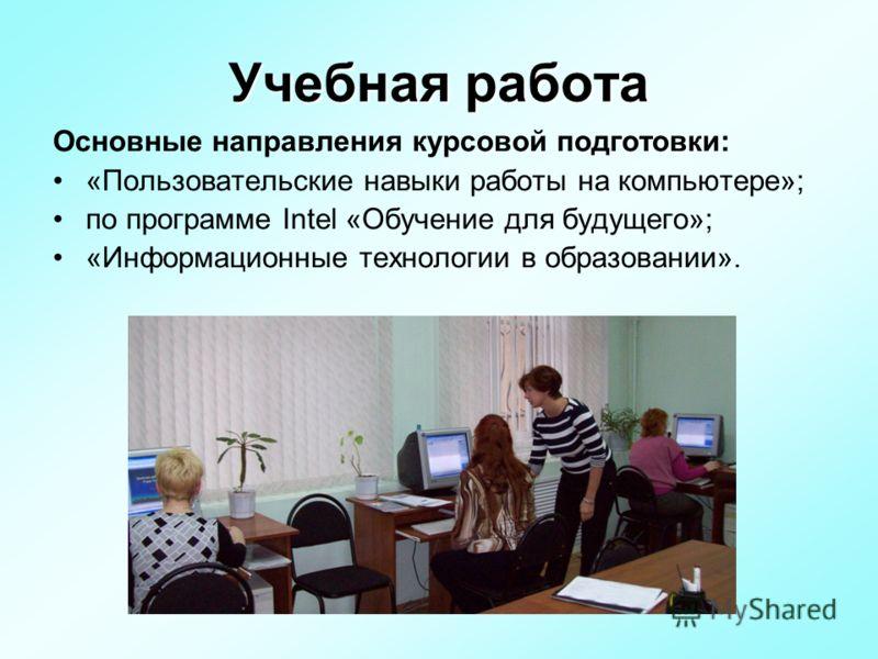 Основные направления курсовой подготовки: «Пользовательские навыки работы на компьютере»; по программе Intel «Обучение для будущего»; «Информационные технологии в образовании».