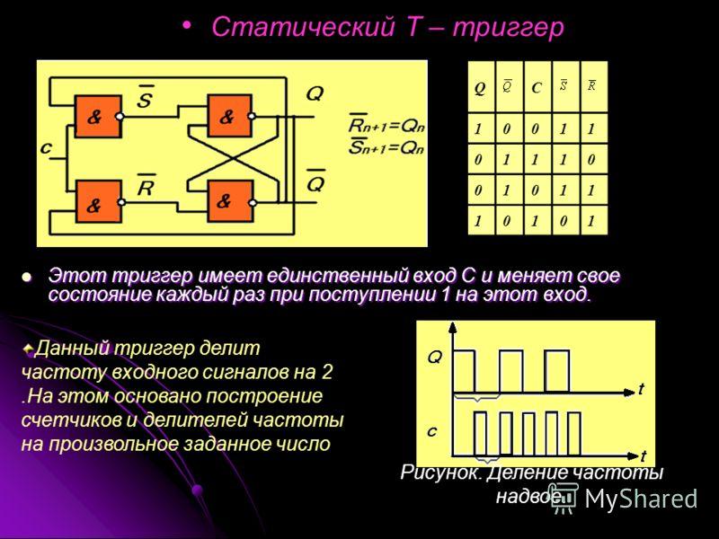 Статический Т – триггер Этот триггер имеет единственный вход С и меняет свое состояние каждый раз при поступлении 1 на этот вход. Этот триггер имеет единственный вход С и меняет свое состояние каждый раз при поступлении 1 на этот вход. QC 10011 01110