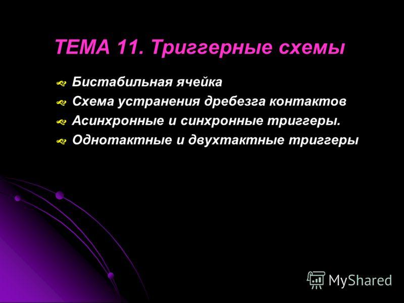 ТЕМА 11. Триггерные схемы Бистабильная ячейка Схема устранения дребезга контактов Асинхронные и синхронные триггеры. Однотактные и двухтактные триггеры