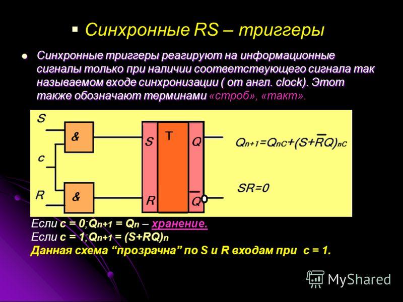 Синхронные RS – триггеры Синхронные триггеры реагируют на информационные сигналы только при наличии соответствующего сигнала так называемом входе синхронизации ( от англ. clock). Этот также обозначают терминами Синхронные триггеры реагируют на информ