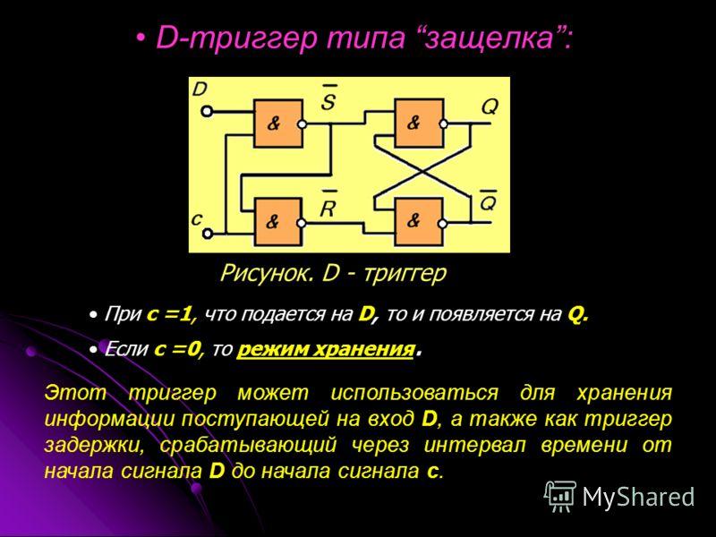 D-триггер типа защелка: Рисунок. D - триггер При с =1, что подается на D, то и появляется на Q. Если с =0, то режим хранения. Этот триггер может использоваться для хранения информации поступающей на вход D, а также как триггер задержки, срабатывающий