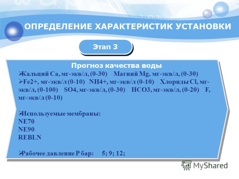 ОПРЕДЕЛЕНИЕ ХАРАКТЕРИСТИК УСТАНОВКИ Прогноз качества воды Кальций Ca, мг-экв/л, (0-30) Магний Mg, мг-экв/л, (0-30) Fe2+, мг-экв/л (0-10) NH4+, мг-экв/л (0-10) Хлориды Cl, мг- экв/л, (0-100) SO4, мг-экв/л, (0-30) HCO3, мг-экв/л, (0-20) F, мг-экв/л (0-